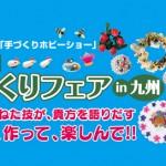 今年も開催!「手づくりフェアIN九州」